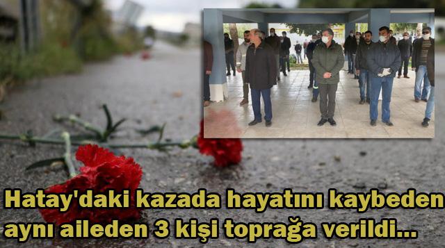 Hatay'daki kazada hayatını kaybeden aynı aileden 3 kişi toprağa verildi