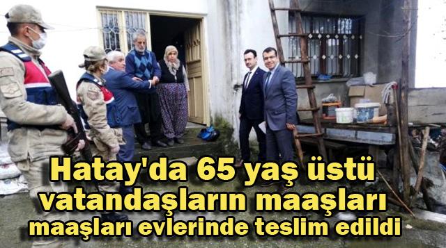 Hatay'da 65 yaş üstü vatandaşların maaşları evlerinde teslim edildi