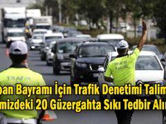 Kurban Bayramı İçin Trafik Denetimi Talimatı! 17 İlimizdeki 20 Güzergahta Sıkı Tedbir Alınacak
