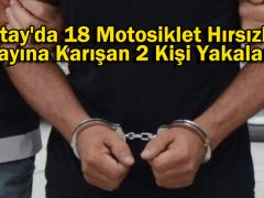 Hatay'da 18 Motosiklet Hırsızlığı Olayına Karışan 2 Kişi Yakalandı