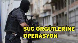 SUÇ ÖRGÜTLERİNE OPERASYON