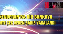 İSKENDERUN'DA BİR BANKAYA SAHTE ÇEKEN VEREN ŞAHIS YAKALANDI