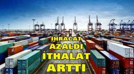 İHRACAT AZALDI İTHALAT ARTTI