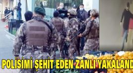 1 POLİSİMİ ŞEHİT EDEN ZANLI YAKALANDI