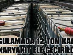 UYGULAMADA 12 TON KAÇAK AKARYAKIT ELE GEÇİRİLDİ