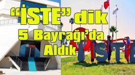 """""""İSTE""""DİK 5 BAYRAĞIDA ALDIK"""