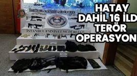 HATAY DAHİL 16 İLDE TERÖR OPERASYONU!